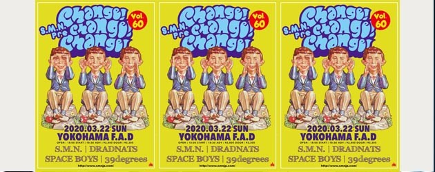 '20.03.22 [sun] S.M.N. Presents CHANGE!! CHANGE!! CHANGE!! vol.60 S.M.N. / DRADNATS / SPACE BOYS / 39degrees