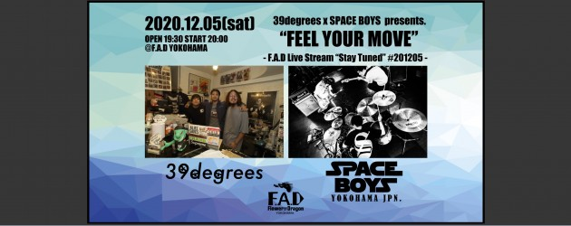 "'20.12.05 [sat] 39degrees×SPACE BOYS presents. ""FEEL YOUR MOVE"" -F.A.D Live Stream Stay Tuned #201205-"