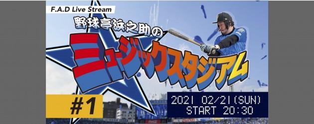 '21.02.21 [sun] F.A.D Live Stream 野球亭浜之助のミュージックスタジアム #1
