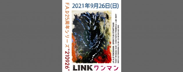 "'21.09.26 [sun] F.A.D25周年シリーズ ""210926"" LINK ワンマン"